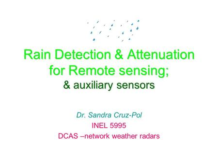 Rain Detection & Attenuation for Remote sensing; & auxiliary sensors Dr. Sandra Cruz-Pol INEL 5995 DCAS –network weather radars.