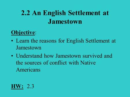 2.2 An English Settlement at Jamestown Objective: Learn the reasons for English Settlement at Jamestown Understand how Jamestown survived and the sources.