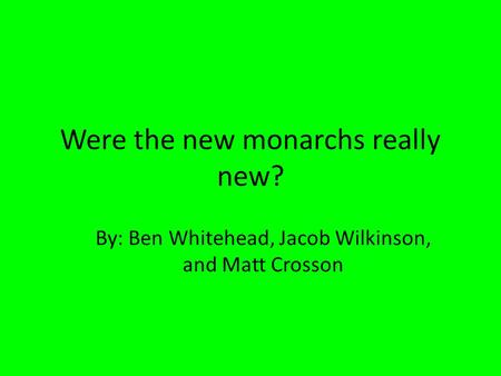 Were the new monarchs really new? By: Ben Whitehead, Jacob Wilkinson, and Matt Crosson.