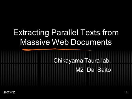 2007/4/201 Extracting Parallel Texts from Massive Web Documents Chikayama Taura lab. M2 Dai Saito.