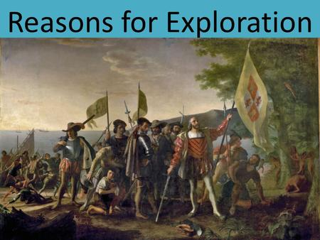 Reasons for Exploration. 5 Main Reasons for Exploration.
