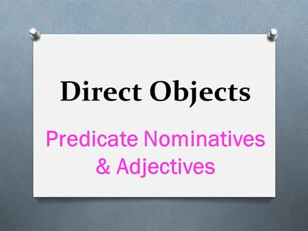 Direct Objects Predicate Nominatives & Adjectives.