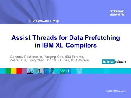 ® IBM Software Group © 2009 IBM Corporation Assist Threads for Data Prefetching in IBM XL Compilers Gennady Pekhimenko, Yaoging Gao, IBM Toronto, Zehra.