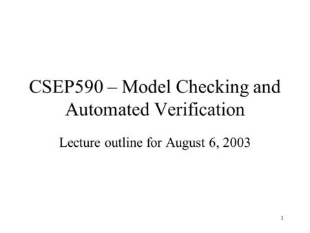 1 CSEP590 – Model Checking and Automated Verification Lecture outline for August 6, 2003.