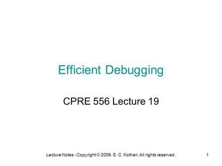 Lecture Notes - Copyright © 2006. S. C. Kothari, All rights reserved.1 Efficient Debugging CPRE 556 Lecture 19.