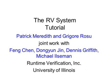 The RV System Tutorial Patrick Meredith and Grigore Rosu joint work with Feng Chen, Dongyun Jin, Dennis Griffith, Michael Ilseman Runtime Verification,