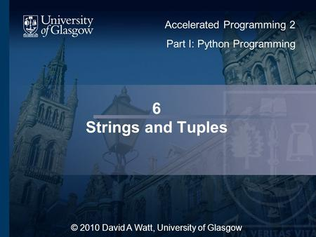 6 Strings and Tuples © 2010 David A Watt, University of Glasgow Accelerated Programming 2 Part I: Python Programming 1.