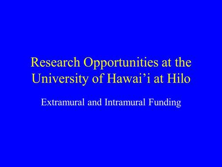 Research Opportunities at the University of Hawai'i at Hilo Extramural and Intramural Funding.