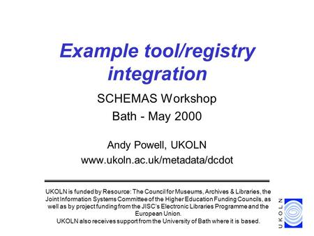 SCHEMAS Workshop Bath - May 2000 Andy Powell, UKOLN www.ukoln.ac.uk/metadata/dcdot Example tool/registry integration UKOLN is funded by Resource: The Council.