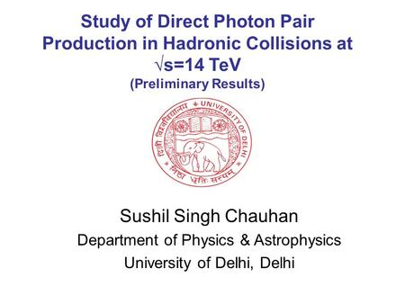 Study of Direct Photon Pair Production in Hadronic Collisions at √s=14 TeV (Preliminary Results) Sushil Singh Chauhan Department of Physics & Astrophysics.