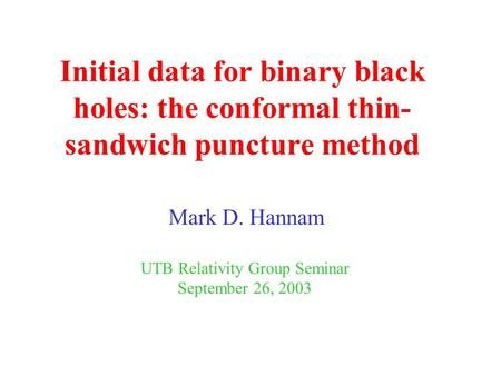 Initial data for binary black holes: the conformal thin- sandwich puncture method Mark D. Hannam UTB Relativity Group Seminar September 26, 2003.