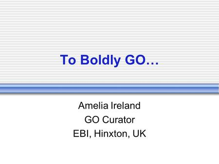 To Boldly GO… Amelia Ireland GO Curator EBI, Hinxton, UK.