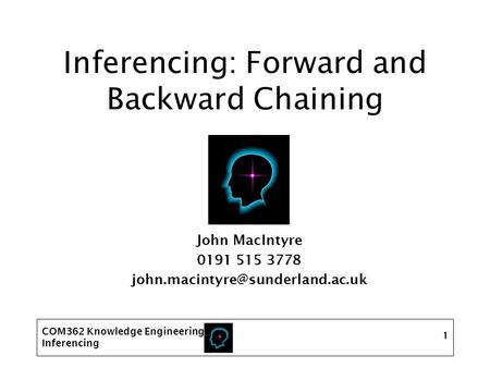 COM362 Knowledge Engineering Inferencing 1 Inferencing: Forward and Backward Chaining John MacIntyre 0191 515 3778