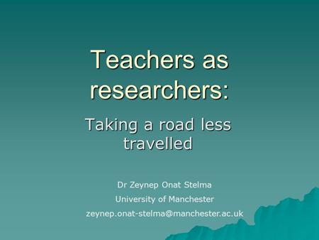 Teachers as researchers: Taking a road less travelled Dr Zeynep Onat Stelma University of Manchester