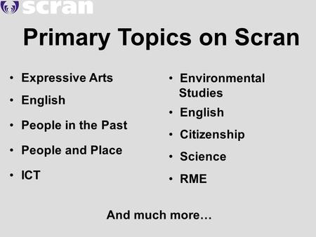 Primary Topics on Scran Expressive Arts English People in the Past People and Place ICT Environmental Studies English Citizenship Science RME And much.