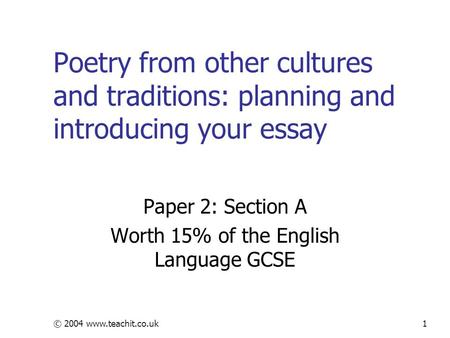 © 2004 www.teachit.co.uk1 Poetry from other cultures and traditions: planning and introducing your essay Paper 2: Section A Worth 15% of the English Language.