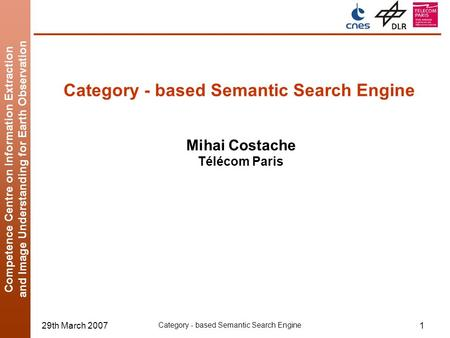 Competence Centre on Information Extraction and Image Understanding for Earth Observation 29th March 2007 Category - based Semantic Search Engine 1 Mihai.