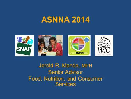 ASNNA 2014 Jerold R. Mande, MPH Senior Advisor Food, Nutrition, and Consumer Services.