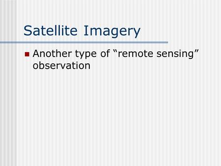 "Satellite Imagery Another type of ""remote sensing"" observation."