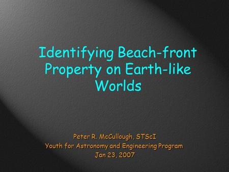 Identifying Beach-front Property on Earth-like Worlds Peter R. McCullough, STScI Youth for Astronomy and Engineering Program Jan 23, 2007.