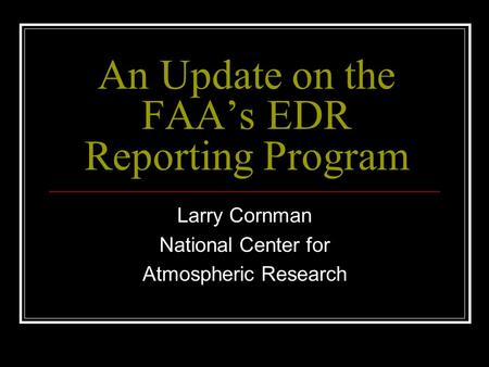 An Update on the FAA's EDR Reporting Program Larry Cornman National Center for Atmospheric Research.