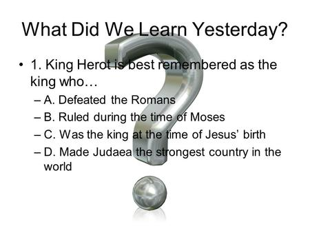 What Did We Learn Yesterday? 1. King Herot is best remembered as the king who… –A. Defeated the Romans –B. Ruled during the time of Moses –C. Was the king.