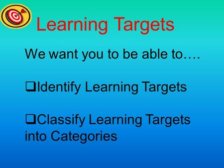 Learning Targets We want you to be able to…. Identify Learning Targets