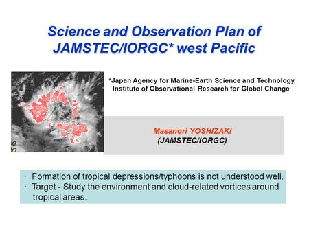 Science and Observation Plan of JAMSTEC/IORGC* west Pacific Masanori YOSHIZAKI (JAMSTEC/IORGC) ・ Formation of tropical depressions/typhoons is not understood.