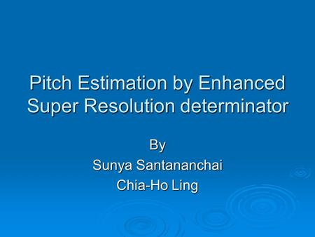 Pitch Estimation by Enhanced Super Resolution determinator By Sunya Santananchai Chia-Ho Ling.