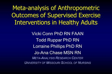 Meta-analysis of Anthropometric Outcomes of Supervised Exercise Interventions in Healthy Adults Vicki Conn PhD RN FAAN Todd Ruppar PhD RN Lorraine Phillips.