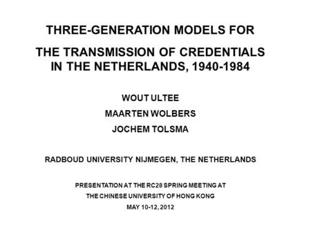 THREE-GENERATION MODELS FOR THE TRANSMISSION OF CREDENTIALS IN THE NETHERLANDS, 1940-1984 WOUT ULTEE MAARTEN WOLBERS JOCHEM TOLSMA RADBOUD UNIVERSITY NIJMEGEN,