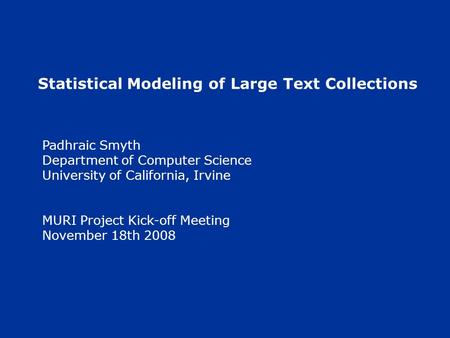 Statistical Modeling of Large Text Collections Padhraic Smyth Department of Computer Science University of California, Irvine MURI Project Kick-off Meeting.
