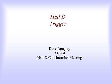 Hall D Trigger Dave Doughty 9/10/04 Hall D Collaboration Meeting.