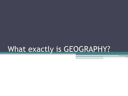 What exactly is GEOGRAPHY?. Geography is… A. Study of everything on Earth, from rocks and rainfall to people and places B. Study how the natural environment.
