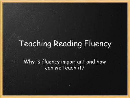 Teaching Reading Fluency Why is fluency important and how can we teach it?