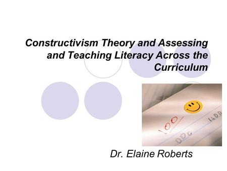 Constructivism Theory and Assessing and Teaching Literacy Across the Curriculum Dr. Elaine Roberts.