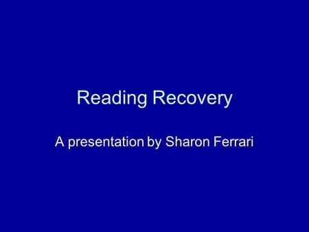 Reading Recovery A presentation by Sharon Ferrari.