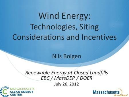 Wind Energy: Technologies, Siting Considerations and Incentives Nils Bolgen Renewable Energy at Closed Landfills EBC / MassDEP / DOER July 26, 2012.