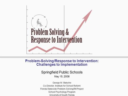Problem-Solving/Response to Intervention: Challenges to Implementation Springfield Public Schools May 15, 2008 George M. Batsche Co-Director, Institute.