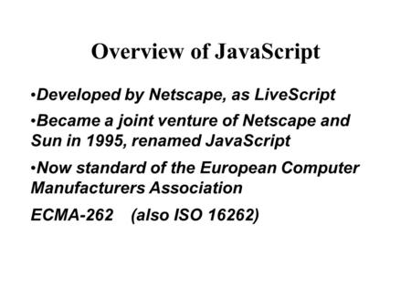 Overview of JavaScript Developed by Netscape, as LiveScript Became a joint venture of Netscape and Sun in 1995, renamed JavaScript Now standard of the.