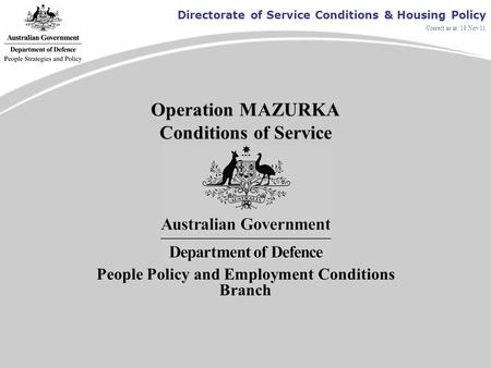 Directorate of Service Conditions & Housing Policy Correct as at 18 Nov 11 Operation MAZURKA Conditions of Service People Policy and Employment Conditions.