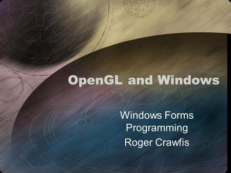 OpenGL and Windows Windows Forms Programming Roger Crawfis.