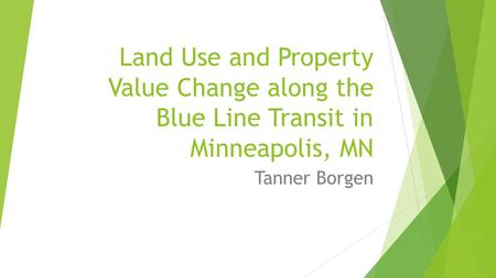 Land Use and Property Value Change along the Blue Line Transit in Minneapolis, MN Tanner Borgen.
