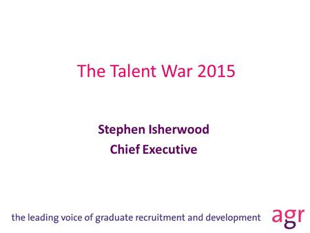 The Talent War 2015 Stephen Isherwood Chief Executive.