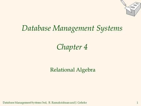 Database Management Systems 3ed, R. Ramakrishnan and J. Gehrke1 Database Management Systems Chapter 4 Relational Algebra.