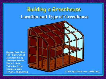 Building a Greenhouse ©2001 AgriTeach.com (101801ms) Location and Type of Greenhouse Source: Fact Sheet 645 - University of Maryland Co-op Extension Service,
