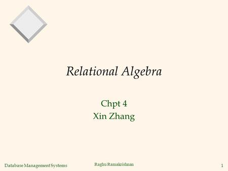 Database Management Systems 1 Raghu Ramakrishnan Relational Algebra Chpt 4 Xin Zhang.