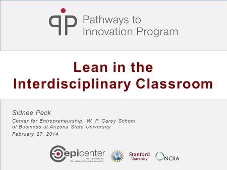 Lean in the Interdisciplinary Classroom Sidnee Peck Center for Entrepreneurship, W. P. Carey School of Business at Arizona State University February 27,