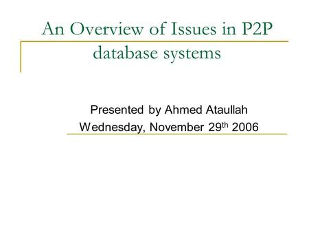 An Overview of Issues in P2P database systems Presented by Ahmed Ataullah Wednesday, November 29 th 2006.