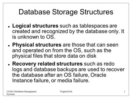 CS5614 Database Management Systems VirginiaTech1 Database Storage Structures Logical structures such as tablespaces are created and recognized by the database.